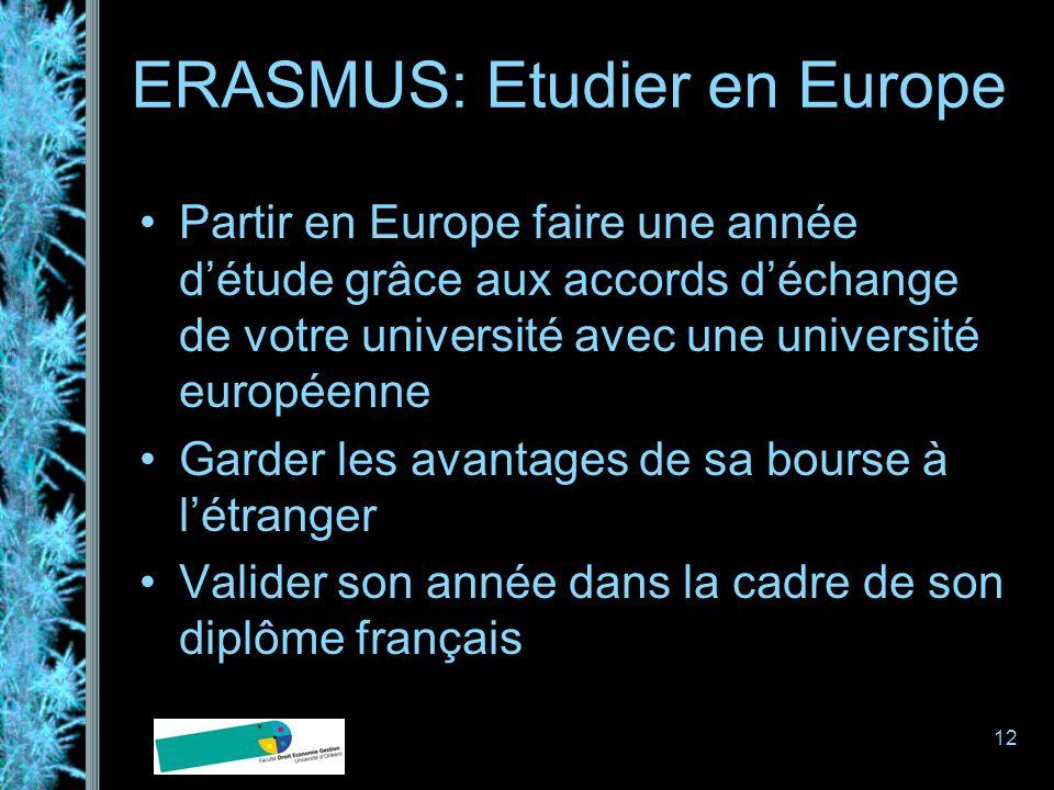 12 ERASMUS: Etudier en Europe Partir en Europe faire une année détude grâce aux accords déchange de votre université avec une université européenne Garder les avantages de sa bourse à létranger Valider son année dans la cadre de son diplôme français