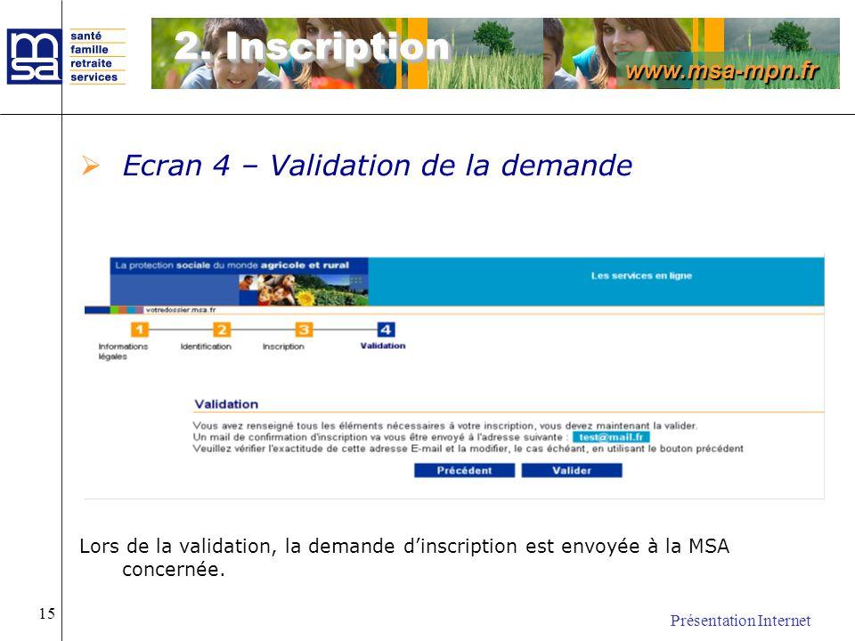www.msa-mpn.fr Présentation Internet 15 Ecran 4 – Validation de la demande Lors de la validation, la demande dinscription est envoyée à la MSA concern