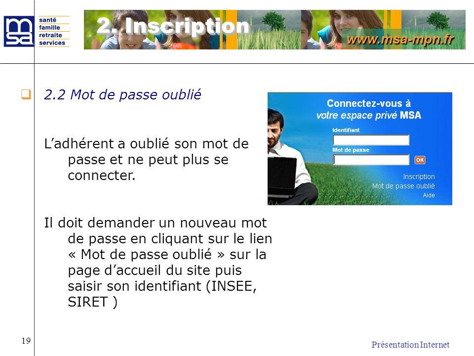 www.msa-mpn.fr Présentation Internet 19 2.2 Mot de passe oublié Ladhérent a oublié son mot de passe et ne peut plus se connecter. Il doit demander un