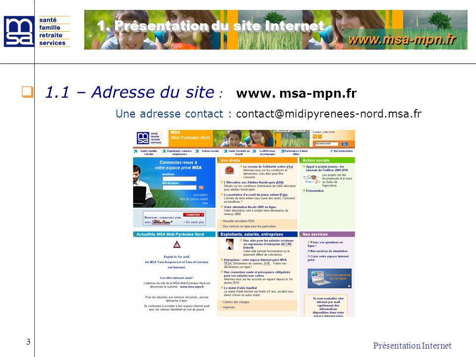 www.msa-mpn.fr Présentation Internet 3 1.1 – Adresse du site : www. msa-mpn.fr Une adresse contact : contact@midipyrenees-nord.msa.fr 1. Présentation