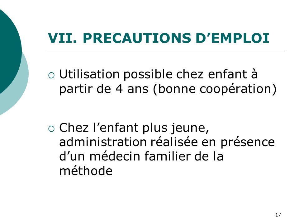 17 VII. PRECAUTIONS DEMPLOI Utilisation possible chez enfant à partir de 4 ans (bonne coopération) Chez lenfant plus jeune, administration réalisée en