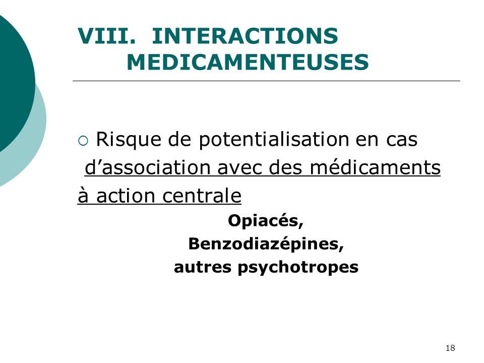 18 VIII. INTERACTIONS MEDICAMENTEUSES Risque de potentialisation en cas dassociation avec des médicaments à action centrale Opiacés, Benzodiazépines,