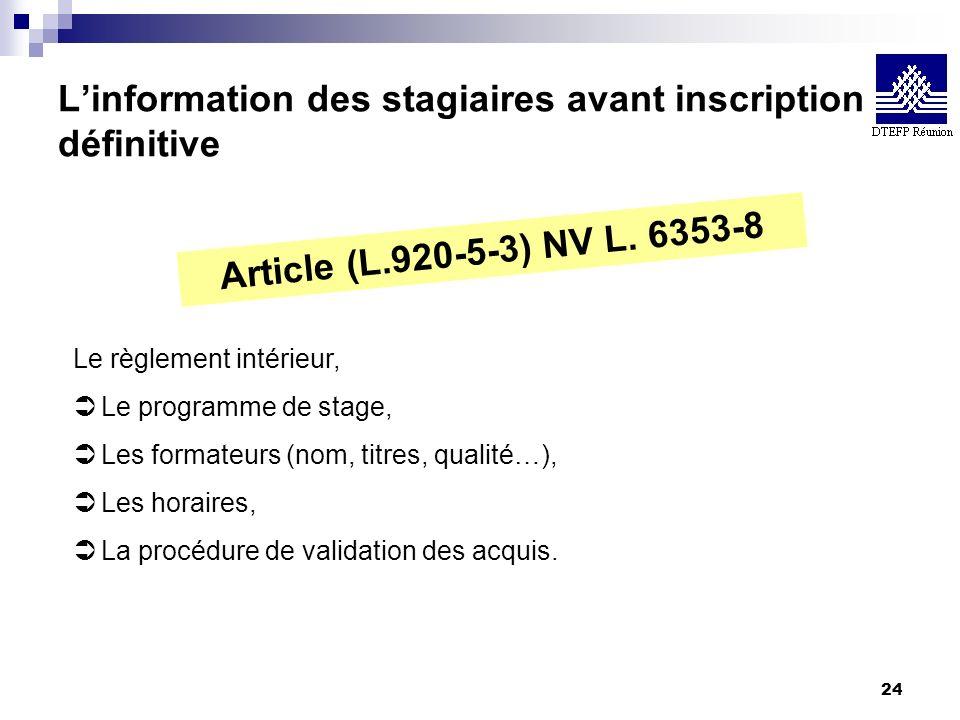 24 Linformation des stagiaires avant inscription définitive Article (L.920-5-3) NV L. 6353-8 Le règlement intérieur, Ü Le programme de stage, Ü Les fo