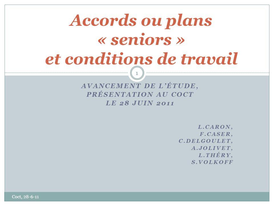 AVANCEMENT DE LÉTUDE, PRÉSENTATION AU COCT LE 28 JUIN 2011 L.CARON, F.CASER, C.DELGOULET, A.JOLIVET, L.THÉRY, S.VOLKOFF Accords ou plans « seniors » et conditions de travail 1 Coct, 28-6-11