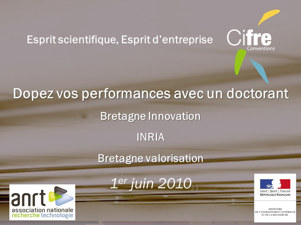 Dopez vos performances avec un doctorant Bretagne Innovation INRIA Bretagne valorisation 1 er juin 2010 Esprit scientifique, Esprit dentreprise