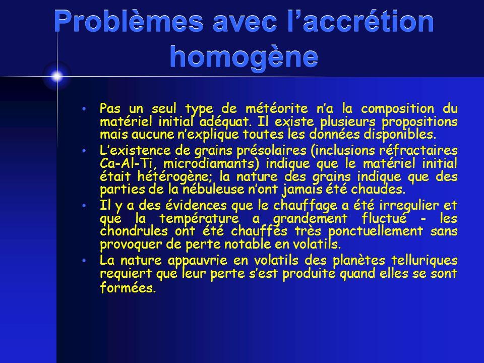 Problèmes avec laccrétion homogène Pas un seul type de météorite na la composition du matériel initial adéquat. Il existe plusieurs propositions mais