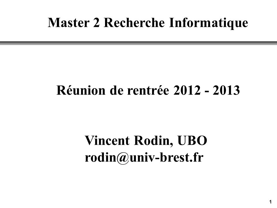 1 Réunion de rentrée 2012 - 2013 Master 2 Recherche Informatique Vincent Rodin, UBO rodin@univ-brest.fr