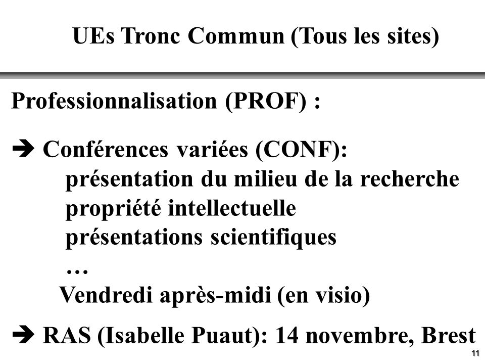 11 UEs Tronc Commun (Tous les sites) Professionnalisation (PROF) : Conférences variées (CONF): présentation du milieu de la recherche propriété intellectuelle présentations scientifiques … Vendredi après-midi (en visio) RAS (Isabelle Puaut): 14 novembre, Brest