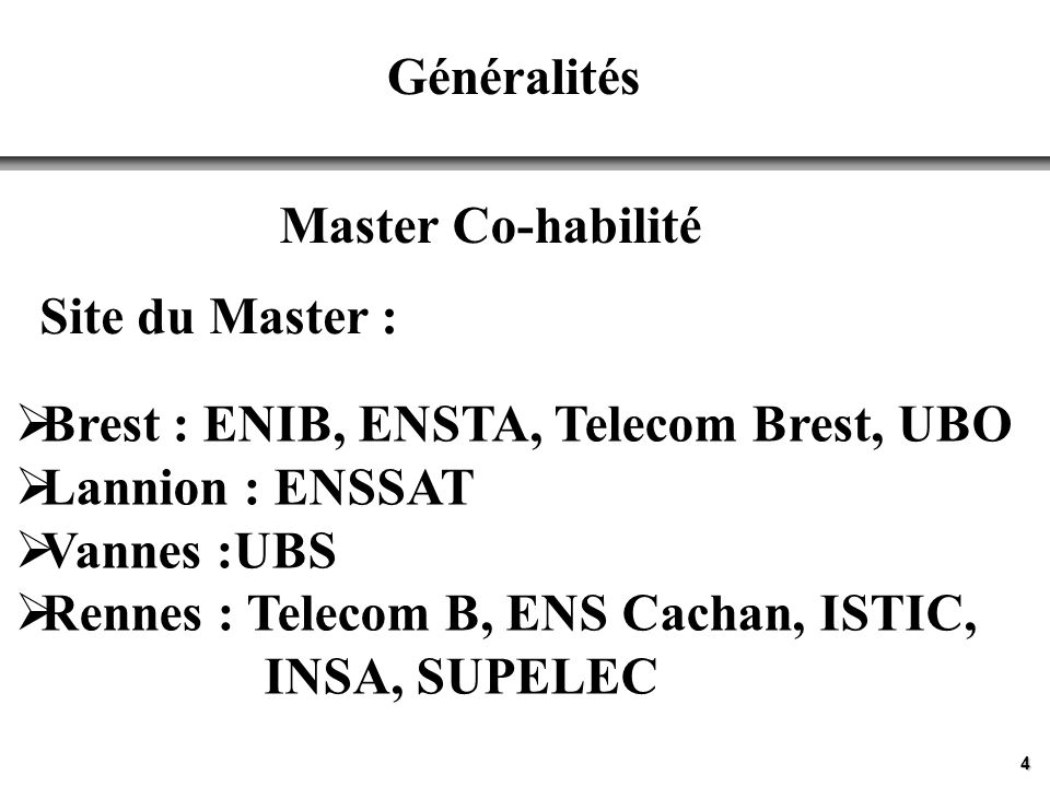 4 Généralités Master Co-habilité Site du Master : Brest : ENIB, ENSTA, Telecom Brest, UBO Lannion : ENSSAT Vannes :UBS Rennes : Telecom B, ENS Cachan, ISTIC, INSA, SUPELEC