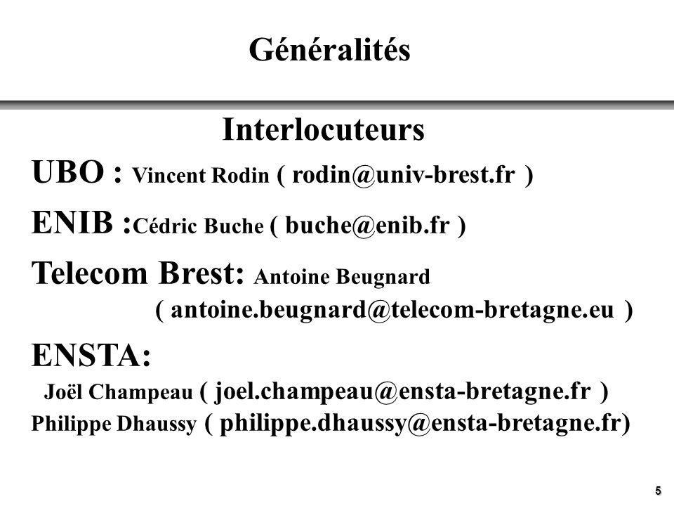 5 Généralités Interlocuteurs UBO : Vincent Rodin ( rodin@univ-brest.fr ) ENIB : Cédric Buche ( buche@enib.fr ) Telecom Brest: Antoine Beugnard ( antoi
