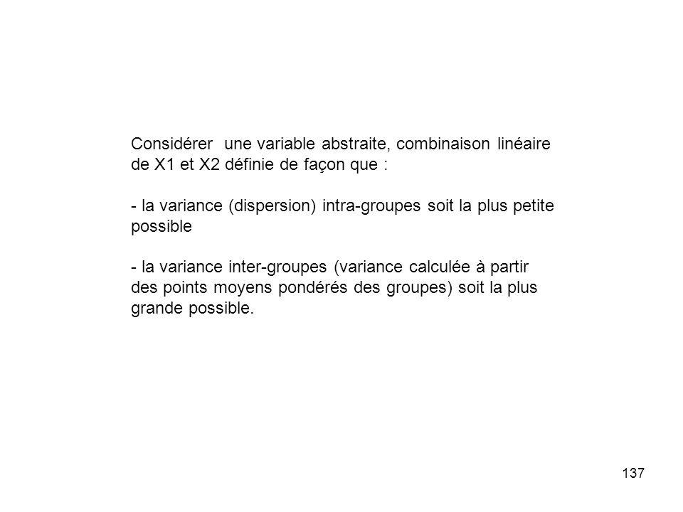 137 Considérer une variable abstraite, combinaison linéaire de X1 et X2 définie de façon que : - la variance (dispersion) intra-groupes soit la plus p