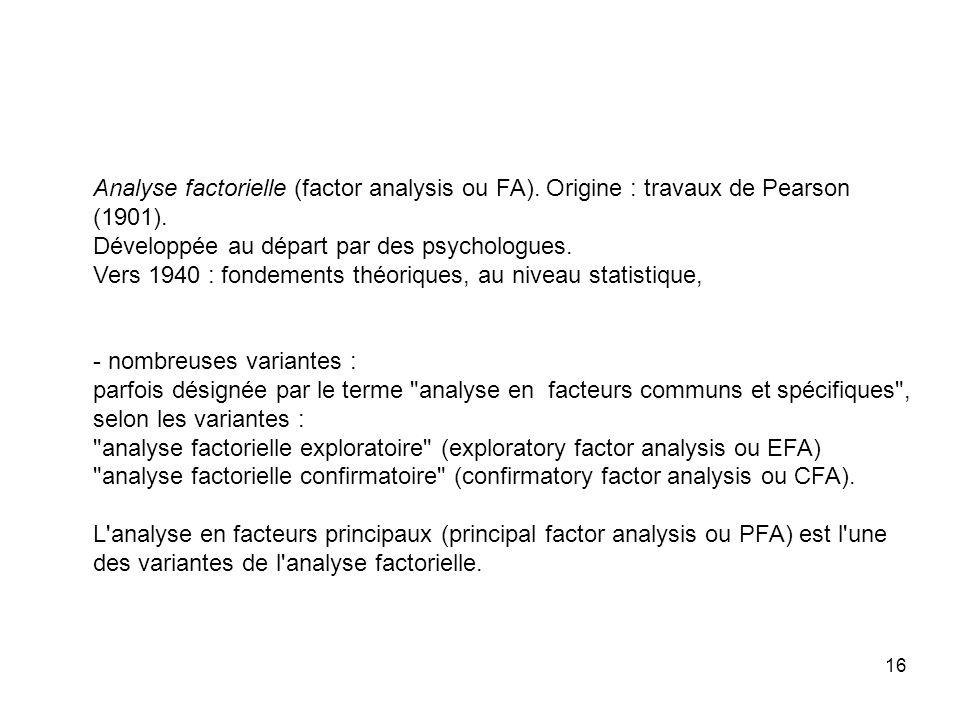 16 Analyse factorielle (factor analysis ou FA). Origine : travaux de Pearson (1901). Développée au départ par des psychologues. Vers 1940 : fondements