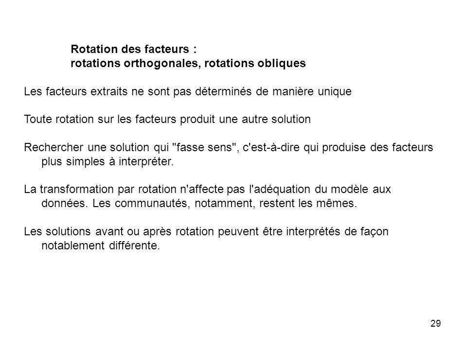 29 Rotation des facteurs : rotations orthogonales, rotations obliques Les facteurs extraits ne sont pas déterminés de manière unique Toute rotation su