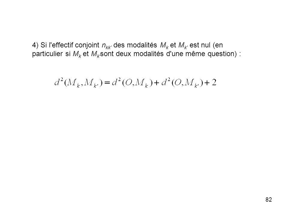 82 4) Si l'effectif conjoint n kk' des modalités M k et M k' est nul (en particulier si M k et M k' sont deux modalités d'une même question) :