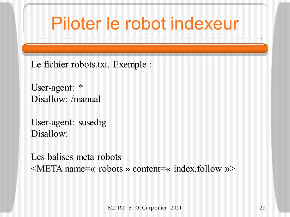M2-RT - F.-G. Carpentier - 201128 Piloter le robot indexeur Le fichier robots.txt. Exemple : User-agent: * Disallow: /manual User-agent: susedig Disal