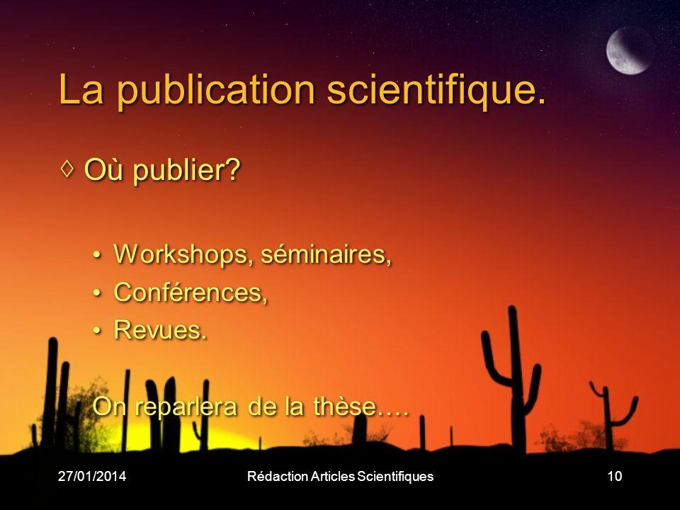 27/01/2014Rédaction Articles Scientifiques10 La publication scientifique. Où publier? Workshops, séminaires, Conférences, Revues. On reparlera de la t
