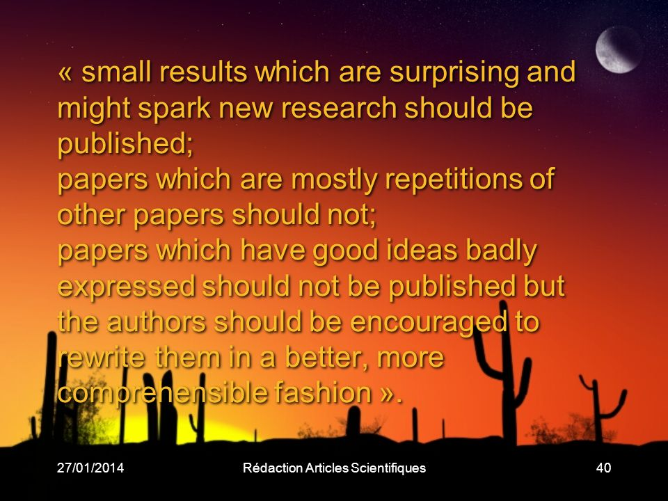 27/01/2014Rédaction Articles Scientifiques40 « small results which are surprising and might spark new research should be published; papers which are m