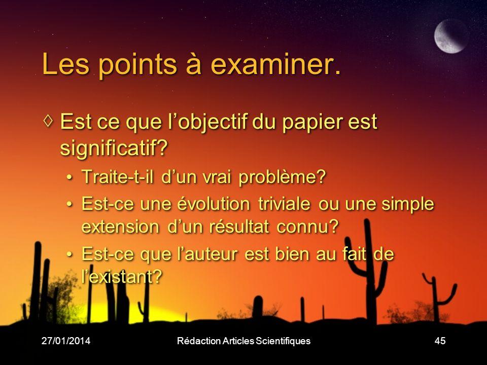 27/01/2014Rédaction Articles Scientifiques45 Les points à examiner. Est ce que lobjectif du papier est significatif? Traite-t-il dun vrai problème? Es