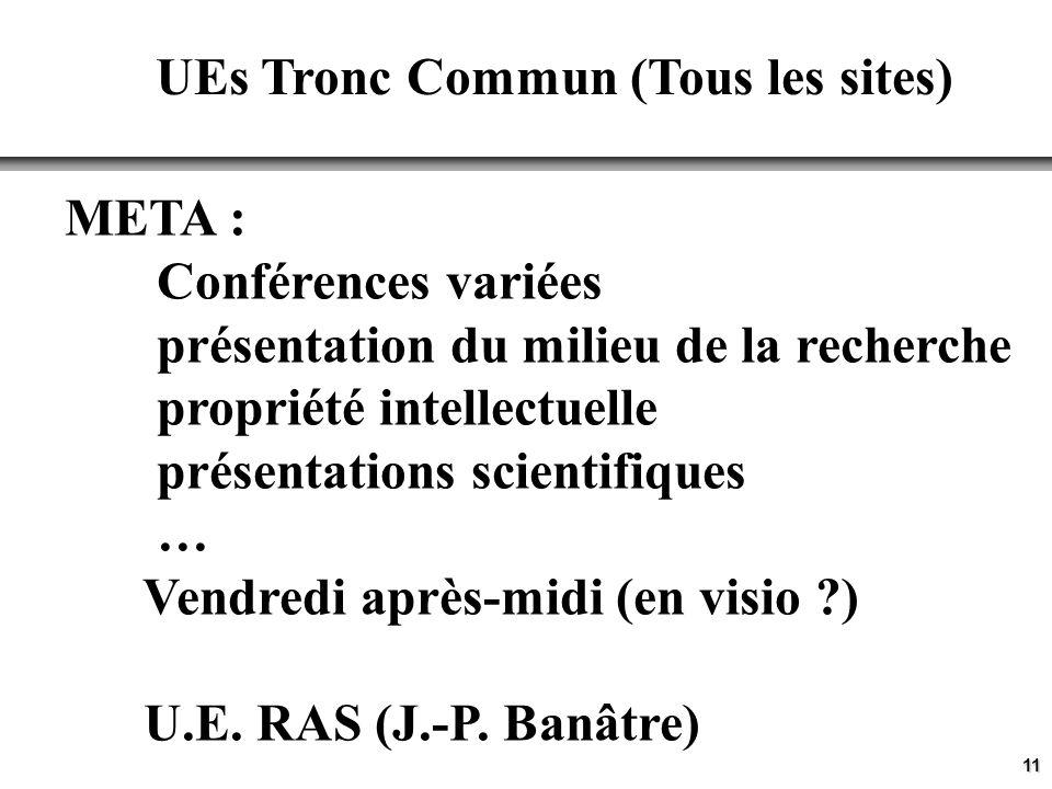 11 UEs Tronc Commun (Tous les sites) META : Conférences variées présentation du milieu de la recherche propriété intellectuelle présentations scientifiques … Vendredi après-midi (en visio ?) U.E.