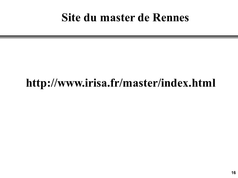 16 Site du master de Rennes http://www.irisa.fr/master/index.html