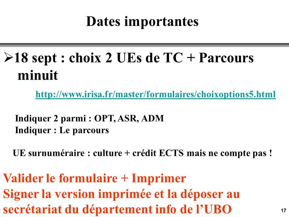 17 Dates importantes 18 sept : choix 2 UEs de TC + Parcours minuit http://www.irisa.fr/master/formulaires/choixoptions5.html Indiquer 2 parmi : OPT, ASR, ADM Indiquer : Le parcours UE surnuméraire : culture + crédit ECTS mais ne compte pas .