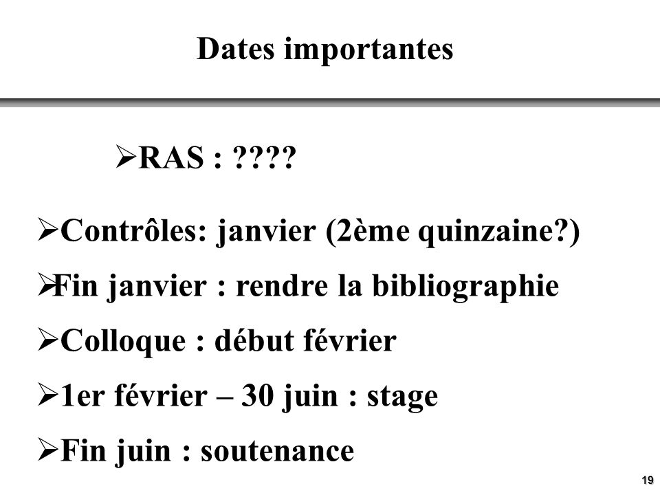 19 Dates importantes Contrôles: janvier (2ème quinzaine ) Fin janvier : rendre la bibliographie Colloque : début février 1er février – 30 juin : stage Fin juin : soutenance RAS :