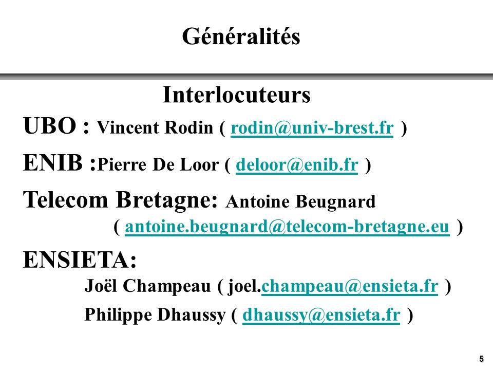 5 Généralités Interlocuteurs UBO : Vincent Rodin ( rodin@univ-brest.fr )rodin@univ-brest.fr ENIB : Pierre De Loor ( deloor@enib.fr )deloor@enib.fr Telecom Bretagne: Antoine Beugnard ( antoine.beugnard@telecom-bretagne.eu ) ENSIETA: Joël Champeau ( joel.champeau@ensieta.fr )champeau@ensieta.fr Philippe Dhaussy ( dhaussy@ensieta.fr )dhaussy@ensieta.fr