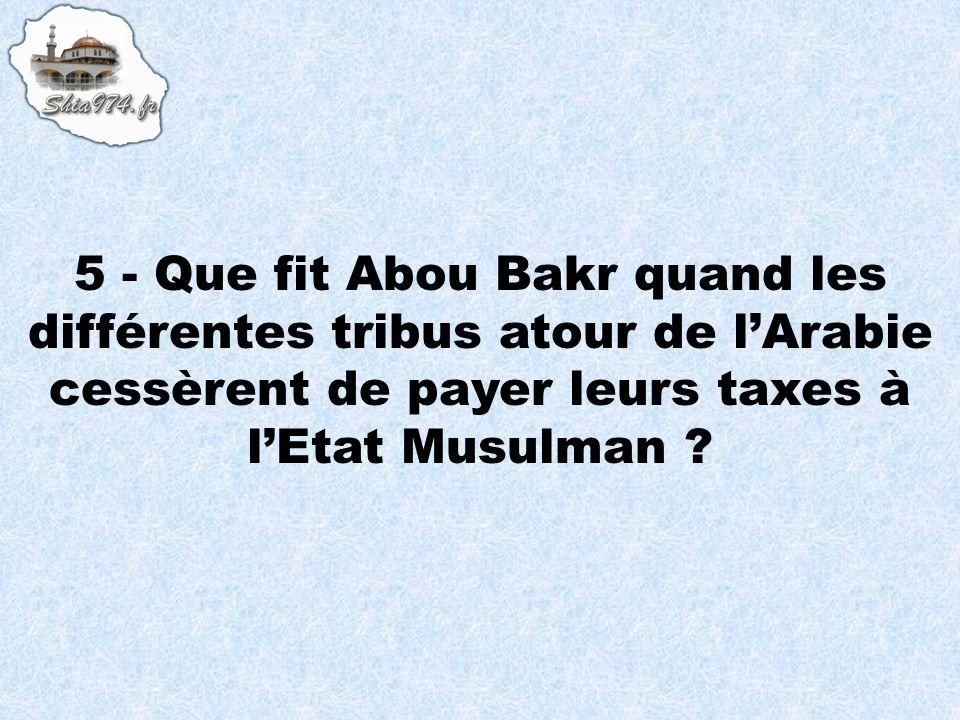 5 - Que fit Abou Bakr quand les différentes tribus atour de lArabie cessèrent de payer leurs taxes à lEtat Musulman ?