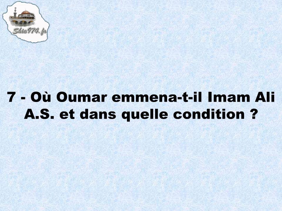 7 - Où Oumar emmena-t-il Imam Ali A.S. et dans quelle condition ?