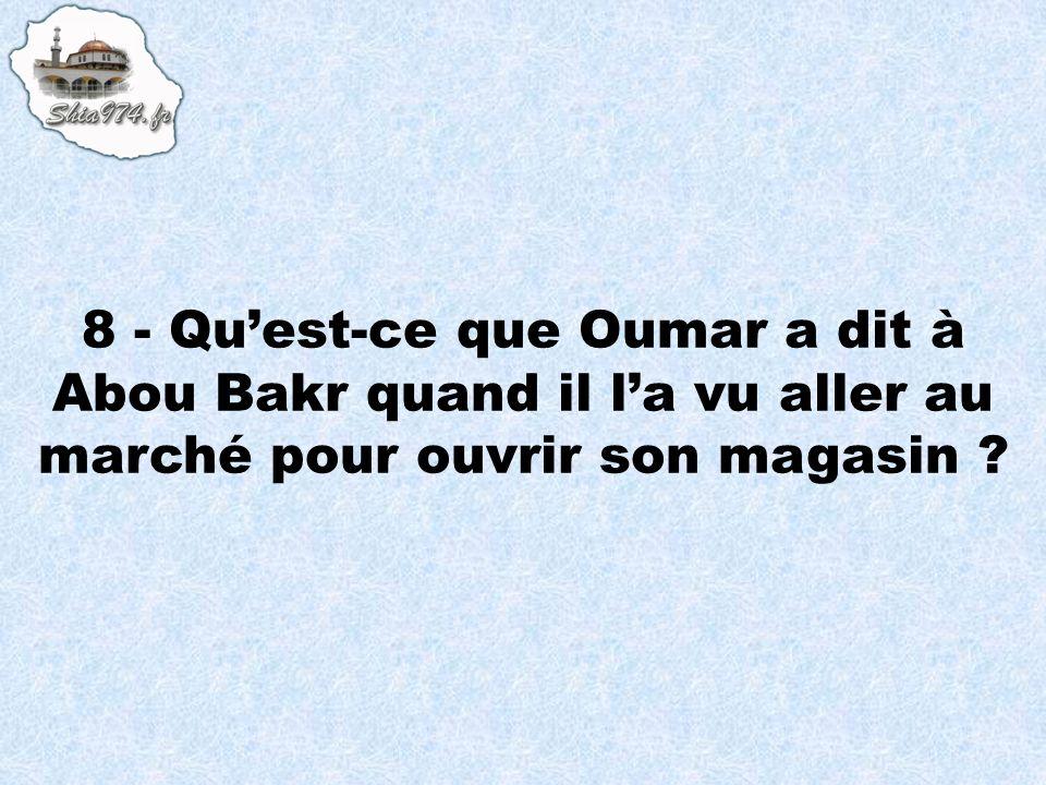 8 - Quest-ce que Oumar a dit à Abou Bakr quand il la vu aller au marché pour ouvrir son magasin ?
