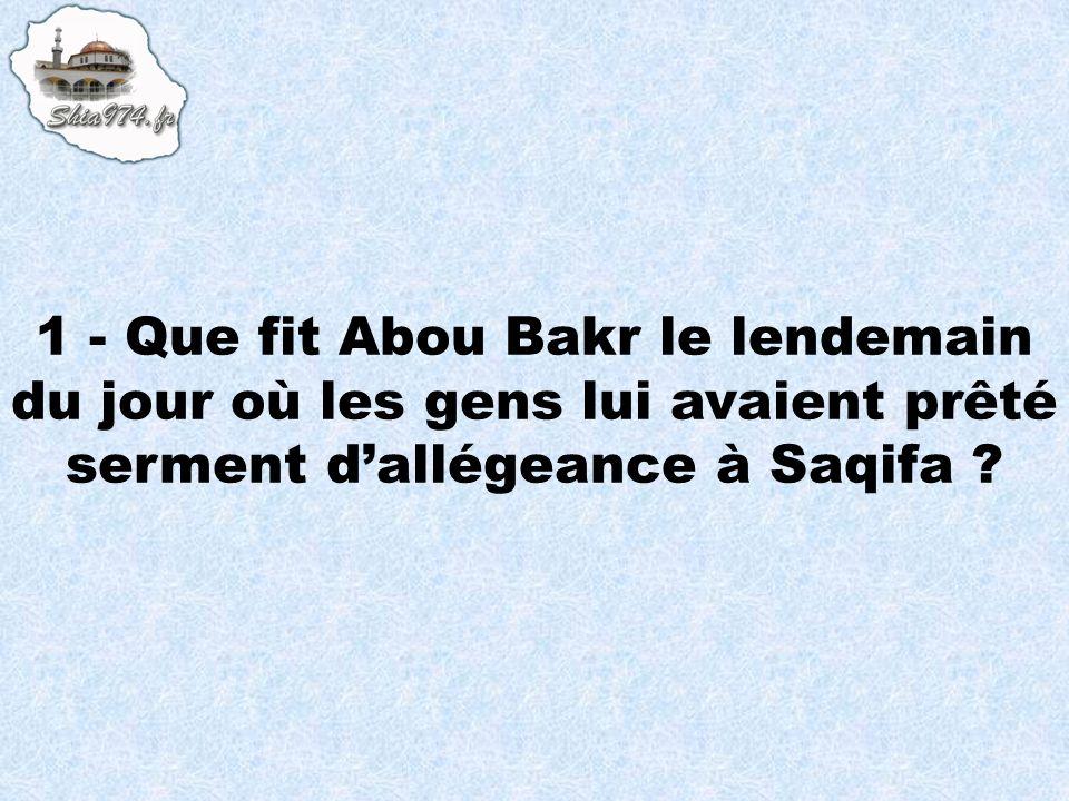 1 - Que fit Abou Bakr le lendemain du jour où les gens lui avaient prêté serment dallégeance à Saqifa ?