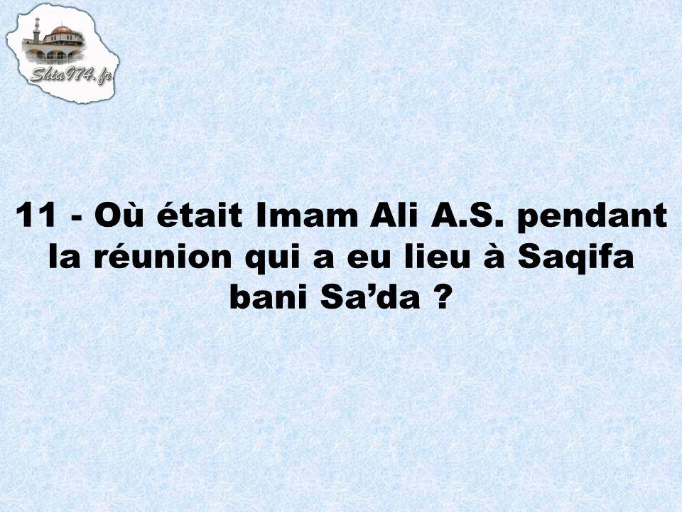 11 - Où était Imam Ali A.S. pendant la réunion qui a eu lieu à Saqifa bani Sada ?