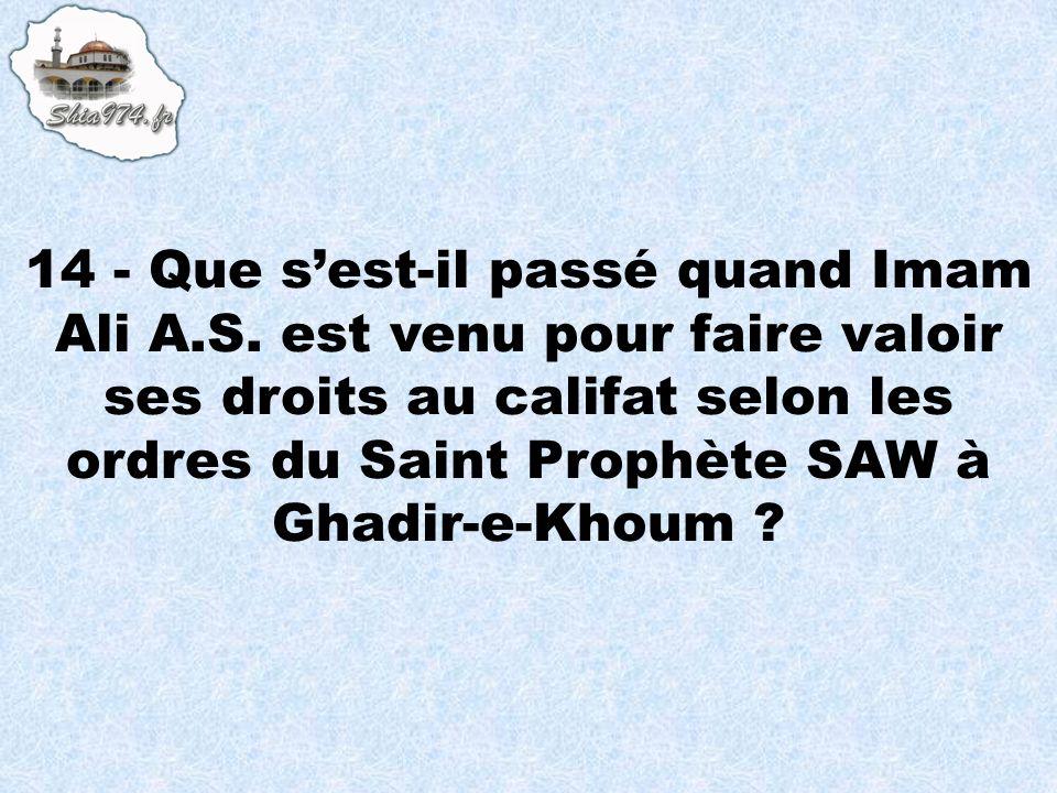 14 - Que sest-il passé quand Imam Ali A.S. est venu pour faire valoir ses droits au califat selon les ordres du Saint Prophète SAW à Ghadir-e-Khoum ?