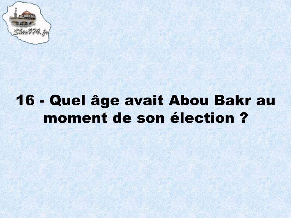 16 - Quel âge avait Abou Bakr au moment de son élection ?