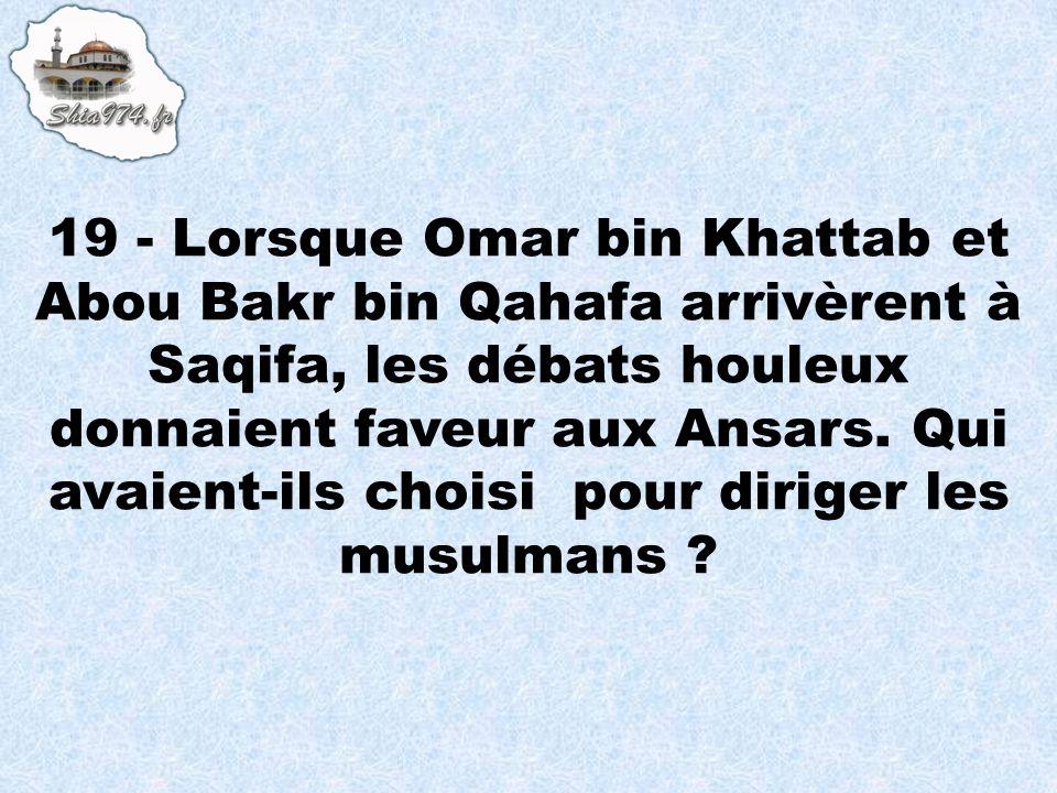 19 - Lorsque Omar bin Khattab et Abou Bakr bin Qahafa arrivèrent à Saqifa, les débats houleux donnaient faveur aux Ansars. Qui avaient-ils choisi pour