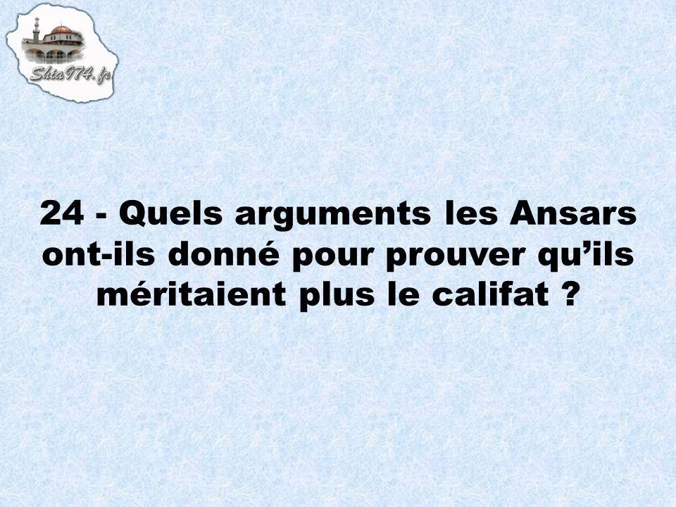 24 - Quels arguments les Ansars ont-ils donné pour prouver quils méritaient plus le califat ?