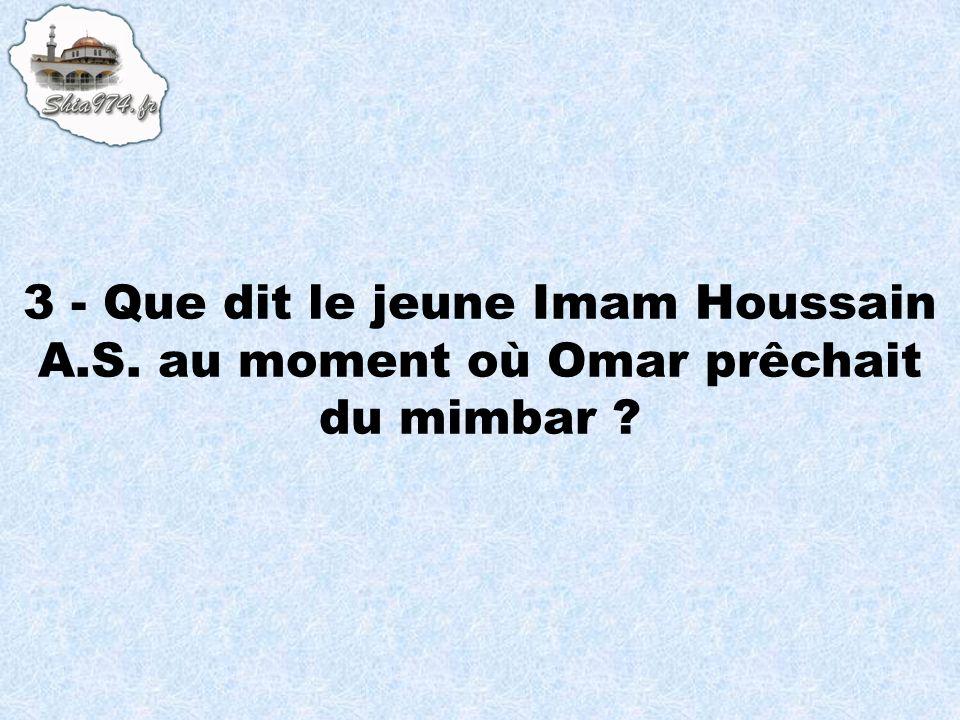 3 - Que dit le jeune Imam Houssain A.S. au moment où Omar prêchait du mimbar ?