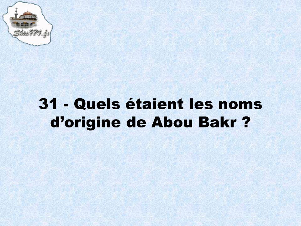 31 - Quels étaient les noms dorigine de Abou Bakr ?