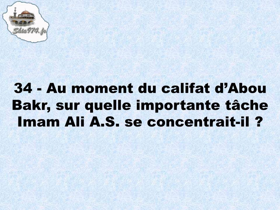 34 - Au moment du califat dAbou Bakr, sur quelle importante tâche Imam Ali A.S. se concentrait-il ?