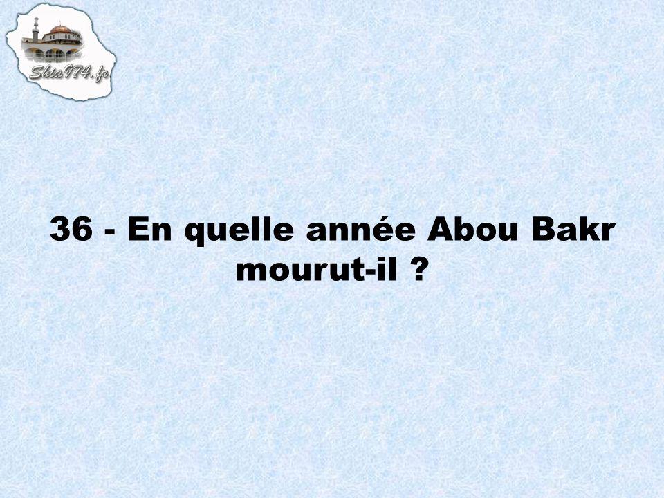 36 - En quelle année Abou Bakr mourut-il ?