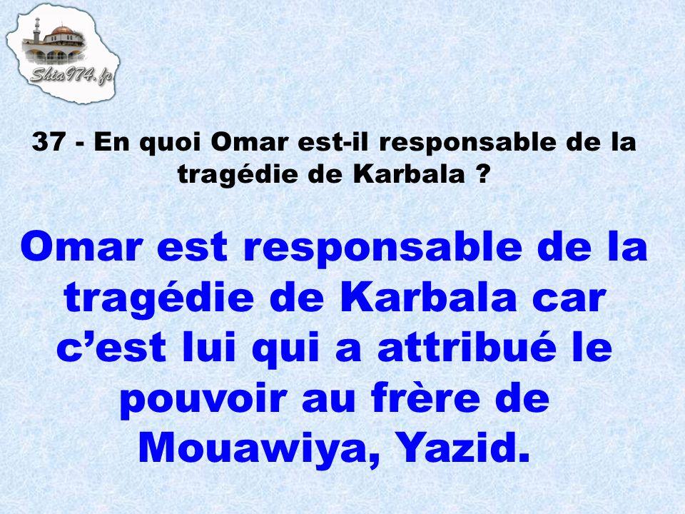 Omar est responsable de la tragédie de Karbala car cest lui qui a attribué le pouvoir au frère de Mouawiya, Yazid.