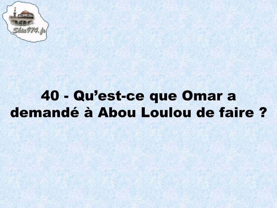 40 - Quest-ce que Omar a demandé à Abou Loulou de faire ?