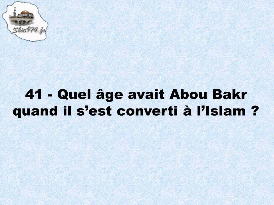 41 - Quel âge avait Abou Bakr quand il sest converti à lIslam ?