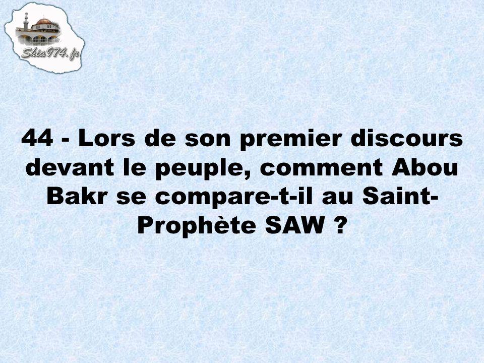 44 - Lors de son premier discours devant le peuple, comment Abou Bakr se compare-t-il au Saint- Prophète SAW ?