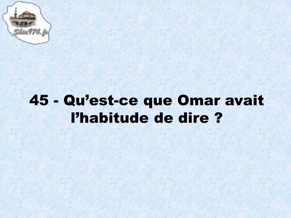 45 - Quest-ce que Omar avait lhabitude de dire ?