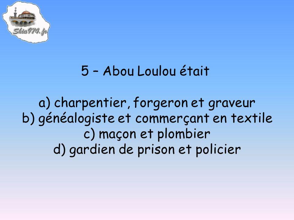 5 – Abou Loulou était a) charpentier, forgeron et graveur b) généalogiste et commerçant en textile c) maçon et plombier d) gardien de prison et policier