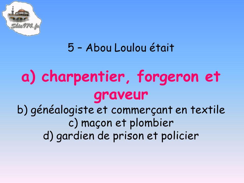 5 – Abou Loulou était a) charpentier, forgeron et graveur b) généalogiste et commerçant en textile c) maçon et plombier d) gardien de prison et polici