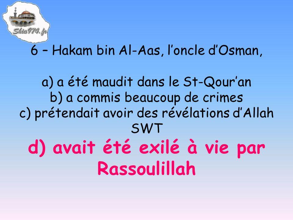 6 – Hakam bin Al-Aas, loncle dOsman, a) a été maudit dans le St-Qouran b) a commis beaucoup de crimes c) prétendait avoir des révélations dAllah SWT d) avait été exilé à vie par Rassoulillah