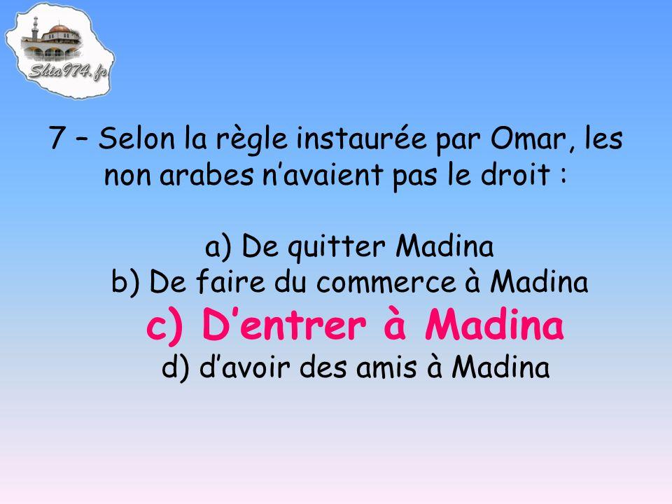 7 – Selon la règle instaurée par Omar, les non arabes navaient pas le droit : a) De quitter Madina b) De faire du commerce à Madina c) Dentrer à Madina d) davoir des amis à Madina