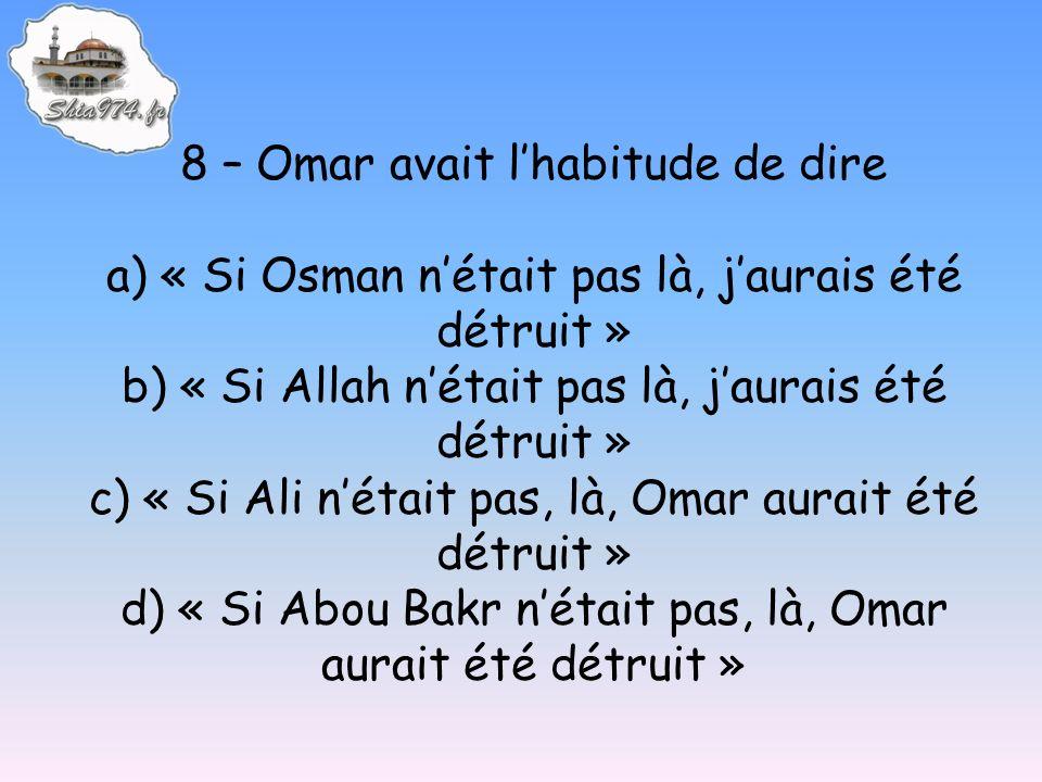 8 – Omar avait lhabitude de dire a) « Si Osman nétait pas là, jaurais été détruit » b) « Si Allah nétait pas là, jaurais été détruit » c) « Si Ali nétait pas, là, Omar aurait été détruit » d) « Si Abou Bakr nétait pas, là, Omar aurait été détruit »
